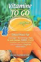 Vitamine to go: Smoothies fuer Einsteiger, Berufstaetige, Faule, fuer mehr Energie, Power, Vitalitaet, Schoenheit und Wohlbefinden, zum Entspannen, Entgiften, Abnehmen