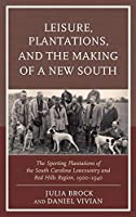Leisure, Plantations, and the Making of a New South: The Sporting Plantations of the South Carolina Lowcountry and Red Hills Region, 1900-1940 (New Studies in Southern History)