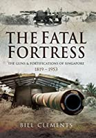 The Fatal Fortress: The Guns and Fortifications of Singapore 1819 - 1956