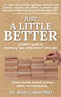 """Just A Little Better: A Leader's Guide To Becoming """"Just A Little Better"""" Every Day"""