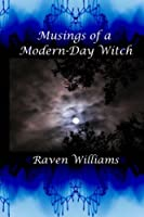 Musings of a Modern-Day Witch: A Compilation of the Writings of Raven Williams