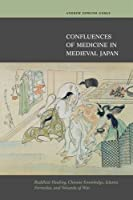 Confluences of Medicine in Medieval Japan: Buddhist Healing, Chinese Knowledge, Islamic Formulas, and Wounds of War
