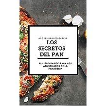 Los Secretos del Pan: Guia para aficionados y principiantes de la panaderia (Spanish Edition)