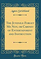 The Juvenile Forget Me Not, or Cabinet of Entertainment and Instruction (Classic Reprint)