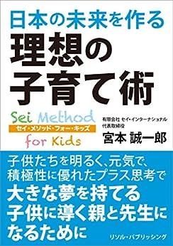[宮本誠一郎]の日本の未来を作る理想の子育て術: Sei Method for Kids