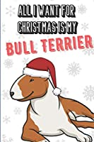 All I Want For Christmas Is My Bull Terrier: Funny Unique Dog Christmas and Holiday Notebook with Snow on the Cover. What Do You Really Want for Xmas. Great for Pet Owners.