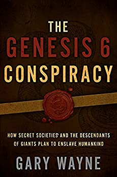 The Genesis 6 Conspiracy: How Secret Societies and the Descendants of Giants Plan to Enslave Humankind by [Wayne, Gary]
