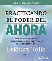 Practicando el Poder del Ahora: Ensenanzas, Meditaciones y Ejercicios Escenciales Extraidos de el Poder del Ahora