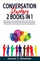 Conversation Starters: 2 Books in 1 - Small Talk, Improve Communication Skills. Essential Guide to Build Confidence and Self Esteem, How to Start a Conversation and Overcome social anxiety and shyness