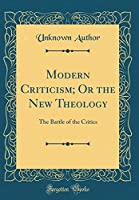 Modern Criticism; Or the New Theology: The Battle of the Critics (Classic Reprint)