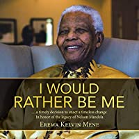 I Would Rather Be Me: .....a timely decision to enact a timeless change. In honor of the legacy of Nelson Mandela