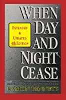 When Day and Night Cease: A Prophetic Study of World Events and How Prophecy Concerning Israel Affects the Nations, the Church and You