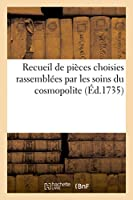 Recueil de Pièces Choisies Rassemblées Par Les Soins Du Cosmopolite (Litterature)