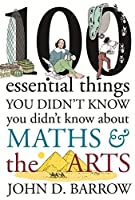 100 Essential Things You Didn't Know You Didn't Know About Maths & The Arts by John D. Barrow(2014-12-16)