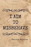 I Aim to Misbehave: Journal / Notebook.  Browncoats Unite with 100 lined pages featuring a quote from Malcolm Reynolds on the front cover, Shiny on the back cover  Size 6 x 9 inches.