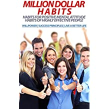 MILLION DOLLAR HABITS: Habits for Positive Mental Attitude, Habits of Highly Effective People (WILLPOWER | SUCCESS PRINCIPLES | LIVE A BETTER LIFE) (success, habits, mastery, financial freedom)