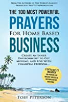 The 100 Most Powerful Prayers for Home Based Business: Create an Inner Environment to Get Moving, and Live With Financial Freedom; 2 Amazing Bonus Books to Pray for Success & Investing