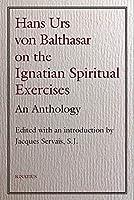 Hans Urs Von Balthasar on the Ignatian Spiritual Exercises: An Anthology