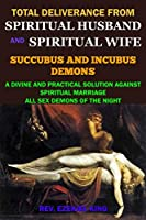 TOTAL DELIVERANCE FROM SPIRITUAL HUSBAND AND SPIRITUAL WIFE (SUCCUBUS AND INCUBUS DEMONS): A DIVINE AND PRACTICAL SOLUTION AGAINST SPIRITUAL MARRIAGE AND ALL SEX DEMONS OF THE NIGHT
