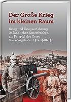 Der Grosse Krieg im kleine Raum: Krieg und Kriegserfahrung im laendlichen Unterfranken am Beispiel des Ortes Gaukoenigshofen 1914-1918/19