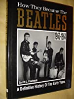 """How They Became the """"Beatles"""": A Definitive History of the Early Years, 1960-64"""