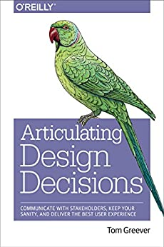[Greever, Tom]のArticulating Design Decisions: Communicate with Stakeholders, Keep Your Sanity, and Deliver the Best User Experience (English Edition)