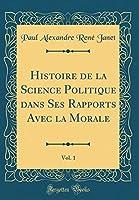 Histoire de la Science Politique Dans Ses Rapports Avec La Morale, Vol. 1 (Classic Reprint)