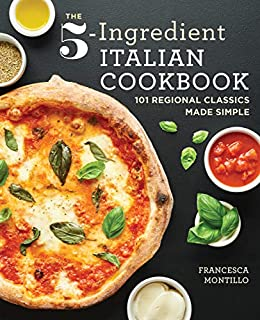 The 5-Ingredient Italian Cookbook: 101 Regional Classics Made Simple by [Montillo, Francesca]