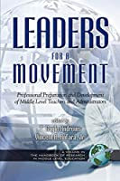 Leaders for a Movement: Professional Preparation and Development of Middle Level Teachers and Administrators (The Handbook of Research in Middle Level Education)