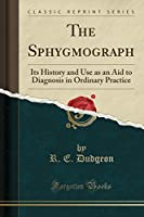 The Sphygmograph: Its History and Use as an Aid to Diagnosis in Ordinary Practice (Classic Reprint)