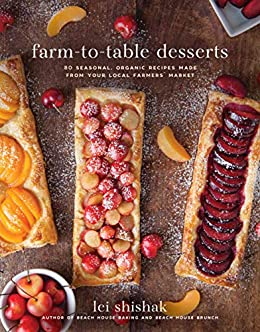 Farm-to-Table Desserts: 80 Seasonal, Organic Recipes Made from Your Local Farmers? Market by [Shishak, Lei]