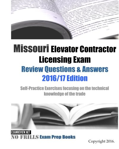 Missouri Elevator Contractor Licensing Exam Review Questions & Answers 2016/17: Self-Practice Exercises Focusing on the Technica