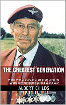 The Greatest Generation: World War 2: Diary of a 1st & 6th Airborne Paratrooper during the Second World War (Heroes of the Second World War) by [Childs, Albert]