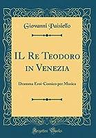 Il Re Teodoro in Venezia: Dramma Eroi-Comico Per Musica (Classic Reprint)