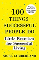 100 Things Successful People Do: Little Exercises for Successful Living: 100 self help rules for life