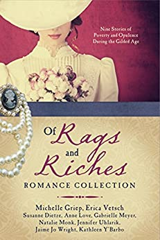 Of Rags and Riches Romance Collection: Nine Stories of Poverty and Opulence During the Gilded Age by [Dietze, Susanne, Griep, Michelle, Love, Anne, Meyer, Gabrielle, Monk, Natalie, Uhlarik, Jennifer, Vetsch, Erica, Wright, Jaime Jo, Y'Barbo, Kathleen]
