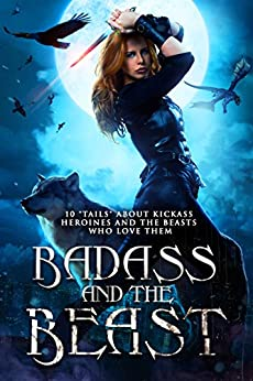 "Badass and the Beast: 10 ""Tails"" about Kickass Heroines and the Beasts Who Love Them by [Roquet, Angela, La Porta, Monica, Andrews, Mikel, Schulte, Liz, Graves, Jason T., Pendleton, Kathrine, Burrows, Shelly M., Gale, Jasie, Morningstar, Selene, Shrum, Kory M.]"