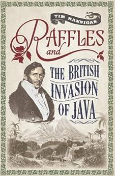 Raffles and the British Invasion of Java by [Hannigan, Tim]