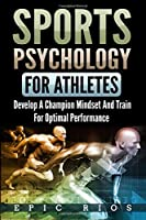 Sports Psychology for Athletes: Develop a Champion Mindset and Train for Optimal Performance