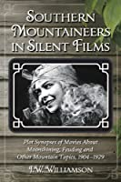 Southern Mountaineers in Silent Films: Plot Synopses of Movies About Moonshining, Feuding and Other Mountain Topics, 1904-1929