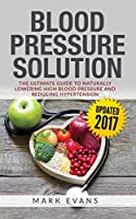 Blood Pressure: Blood Pressure Solution: The Ultimate Guide to Naturally Lowering High Blood Pressure and Reducing Hypertension (Blood Pressure Series Book 1)