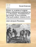 Eloisa: Or, a Series of Original Letters Collected and Published by J. J. Rousseau. Translated from the French. in Four Volumes. ... the Fourth Edition. Volume 2 of 4