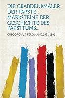 Die Grabdenkmaeler Der Paepste: Marksteine Der Geschichte Des Papsttums...