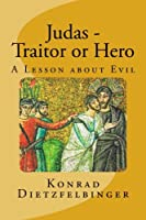 Judas: Traitor or Hero; a Lesson About Evil