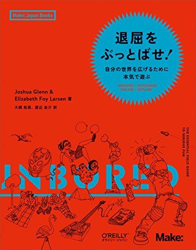 退屈をぶっとばせ! ―自分の世界を広げるために本気で遊ぶ (Make: Japan Books)