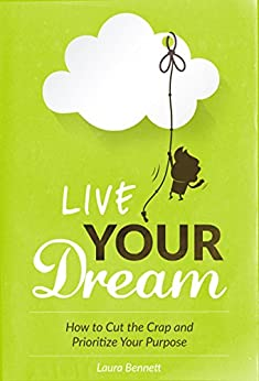 Live Your Dream: How to Cut the Crap and Prioritize Your Purpose by [Bennett, Laura]
