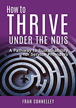 How to Thrive Under the NDIS: A Pathway to Sustainability for Service Providers by [Connelley, Fran]