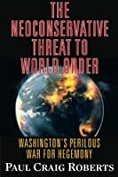 The Neoconservative Threat to World Order: Washington's Perilous War for Hegemony by Dr. Paul Craig Roberts(2015-11-15)