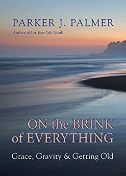 On the Brink of Everything: Grace, Gravity, and Getting Old by [Palmer, Parker J.]