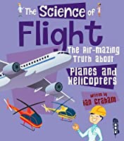 The Science of Flight: The Air-mazing Truth about Planes and Helicopters (The Science Of...)